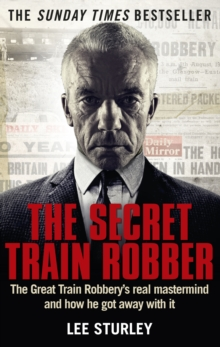 The Secret Train Robber : The Real Great Train Robbery Mastermind Revealed, Paperback Book