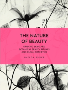 The Nature of Beauty : Organic Skincare, Botanical Beauty Rituals and Clean Cosmetics, Hardback Book