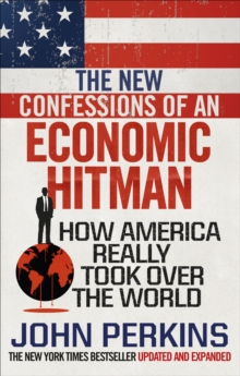 The New Confessions of an Economic Hit Man : How America really took over the world, Paperback / softback Book