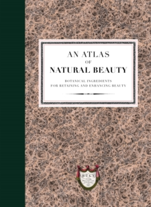 An Atlas of Natural Beauty: Botanical ingredients for retaining and enhancing beauty, Hardback Book