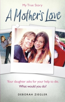 A Mother's Love : Your daughter asks for your help to die. What would you do?, Paperback Book