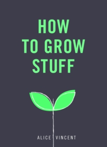How to Grow Stuff : Easy, No-Stress Gardening for Beginners, Paperback Book