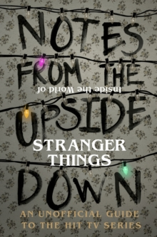 Notes From the Upside Down - Inside the World of Stranger Things : An Unofficial Handbook to the Hit TV Series, Hardback Book