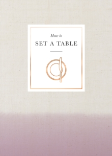 How to Set a Table : Inspiration, Ideas and Etiquette for Hosting Friends and Family, Hardback Book
