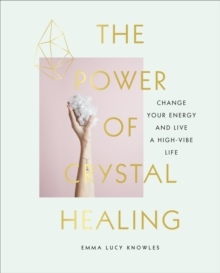 The Power of Crystal Healing : Change Your Energy and Live a High-vibe Life, Hardback Book