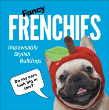 Fancy Frenchies : French Bulldogs in Costumes, Hardback Book