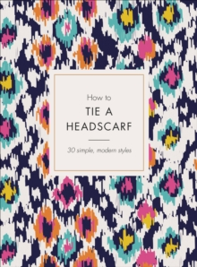 How to Tie a Headscarf : 30 Simple, Modern Styles, Hardback Book