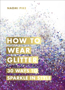 How to Wear Glitter : 30 Ways to Sparkle in Style, Hardback Book