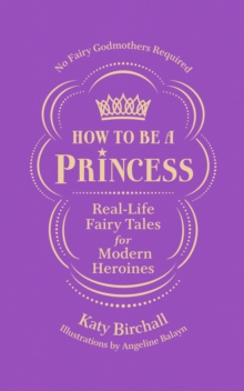 How to be a Princess : Real-Life Fairy Tales for Modern Heroines - No Fairy Godmothers Required, Hardback Book