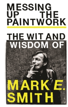 Messing Up the Paintwork : The Wit and Wisdom of Mark E. Smith, Hardback Book