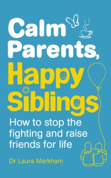 Calm Parents, Happy Siblings : How to stop the fighting and raise friends for life, Paperback / softback Book