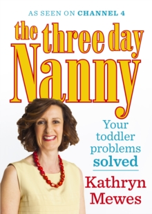 The Three Day Nanny: Your Toddler Problems Solved : Practical advice to help you parent with ease and raise a calm and confident child, Paperback / softback Book