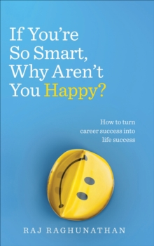 If You're So Smart, Why Aren't You Happy? : How to turn career success into life success, Paperback Book
