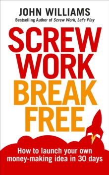Screw Work Break Free : How to Launch Your Own Money-Making Idea in 30 Days, Paperback Book