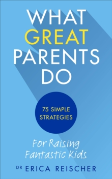 What Great Parents Do : 75 Simple Strategies for Raising Fantastic Kids, Paperback Book