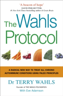 The Wahls Protocol : A Radical New Way to Treat All Chronic Autoimmune Conditions Using Paleo Principles, Paperback / softback Book