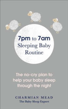 7pm to 7am Sleeping Baby Routine : The no-cry plan to help your baby sleep through the night, Paperback / softback Book