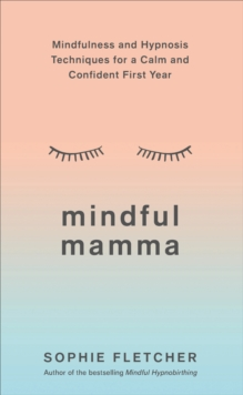 Mindful Mamma : Mindfulness and Hypnosis Techniques for a Calm and Confident First Year, Paperback / softback Book