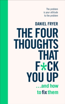 The Four Thoughts That F*ck You Up ... and How to Fix Them : Rewire how you think in six weeks with REBT, Paperback / softback Book