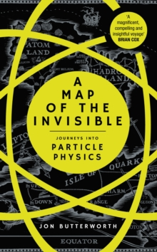 A Map of the Invisible : Journeys into Particle Physics, Hardback Book