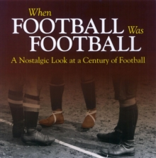 When Football Was Football : A Nostalgic Look at a Century of Football, Paperback / softback Book