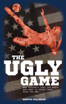 The Ugly Game : How Football Lost its Magic and What it Could Learn from the NFL, Paperback Book