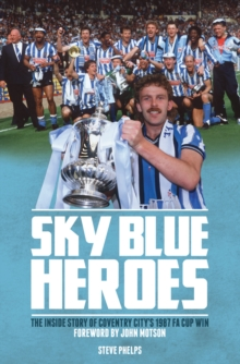Sky Blue Heroes : The Inside Story of Coventry City's 1987 FA Cup Win, Hardback Book