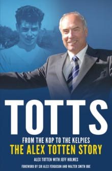 From the Kop to the Kelpies : The Alex Totten Story, Hardback Book