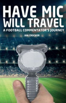 Have Mic Will Travel : A Football Commentator's Journey, Paperback / softback Book