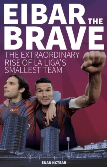 Eibar the Brave : The Extraordinary Rise of la Liga's Smallest Team, Paperback / softback Book