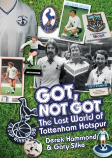 Got, Not Got: Spurs : The Lost World of Tottenham Hotspur, Hardback Book