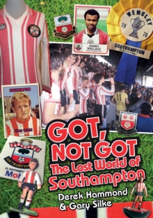 Got, Not Got: Southampton FC : The Lost World of Southampton, Hardback Book