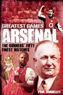 Arsenal Greatest Games : The Gunners' Fifty Finest Matches, Hardback Book