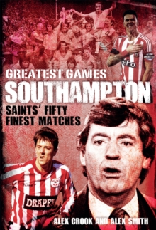 Southampton Greatest Games : Saints' Fifty Finest Matches, Hardback Book