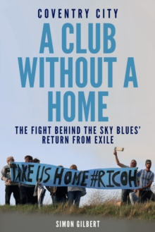 Coventry City: A Club Without a Home : The Fight Behind the Sky Blues' Return from Exile, Paperback / softback Book