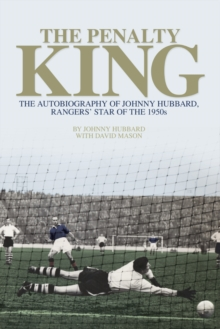 The Penalty King : The Autobiography of Johnny Hubbard, Rangers' Star of the 1950s, Paperback Book