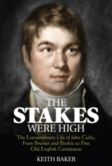The Stakes Were High : The Extraordinary Life of John Gully, from Bruiser and Bookie to Fine Old English Gentleman, Paperback Book