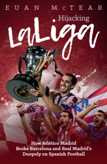 Hijacking Laliga : How Atletico Madrid Broke Barcelona and Real Madrid's Duopoly on Spanish Football, Paperback Book
