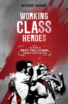 Working Class Heroes : The Story of Rayo Vallecano, Madrid's Forgotten Team, Paperback / softback Book