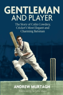 Gentleman and Player : The Story of Colin Cowdrey, Cricket's Most Elegant and Charming Batsman, Hardback Book