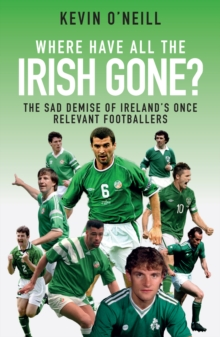 Where Have All the Irish Gone? : The Sad Demise of Ireland's Once Relevant Footballers, Paperback Book