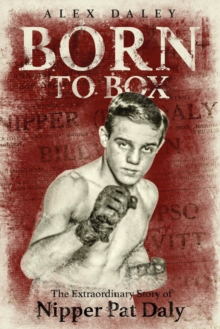 Born to Box : The Extraordinary Story of Nipper Pat Daly, Hardback Book