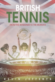 British Tennis : From the Renshaws to the Murrays, Hardback Book