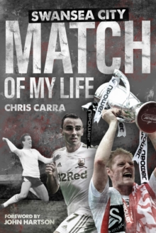 Swansea City Match of My Life : Swans Legends Relive Their Greatest Games, Hardback Book