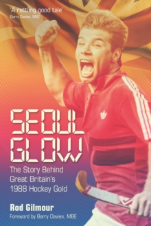 Seoul Glow : The Story Behind Britain's 1988 Olympic Hockey Gold, Hardback Book
