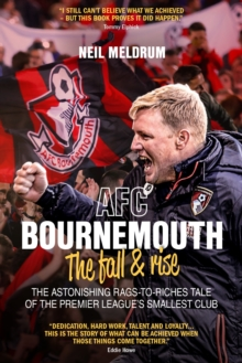 AFC Bournemouth, the Fall and Rise : The Astonishing Rags to Riches Tale of the Premier League's Smallest Club, Hardback Book