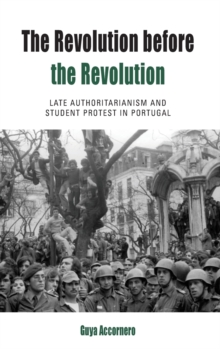 The Revolution before the Revolution : Late Authoritarianism and Student Protest in Portugal, Hardback Book