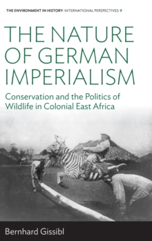 The Nature of German Imperialism : Conservation and the Politics of Wildlife in Colonial East Africa, Hardback Book