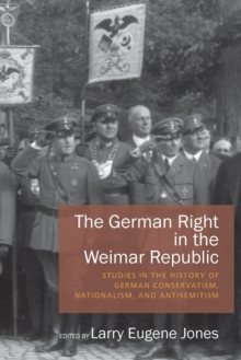 The German Right in the Weimar Republic : Studies in the History of German Conservatism, Nationalism, and Antisemitism, Paperback Book