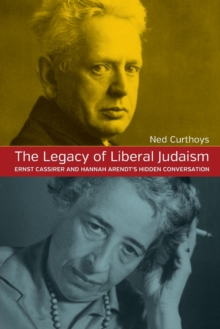 The Legacy of Liberal Judaism : Ernst Cassirer and Hannah Arendt's Hidden Conversation, Paperback Book
